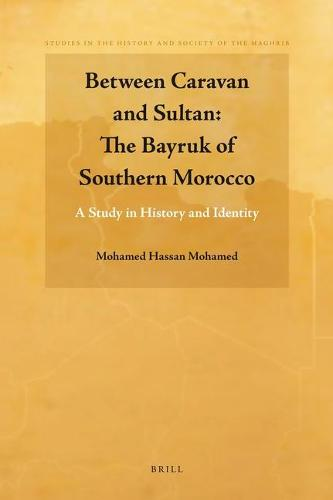 Between Caravan and Sultan: The Bayruk of Southern Morocco: A Study in History and Identity - Studies in the History and Society of the Maghrib 1 (Hardback)
