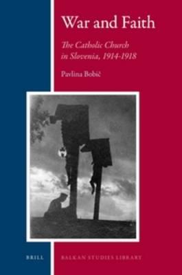 War and Faith: The Catholic Church in Slovenia, 1914-1918 - Balkan Studies Library 5 (Hardback)