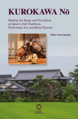 Kurokawa No: Shaping the Image and Perception of Japan's Folk Traditions, Performing Arts and Rural Tourism (Hardback)