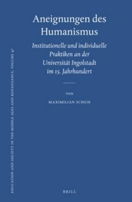 Aneignungen des Humanismus: Institutionelle und individuelle Praktiken an der Universitat Ingolstadt im 15. Jahrhundert - Education and Society in the Middle Ages and Renaissance 47 (Hardback)
