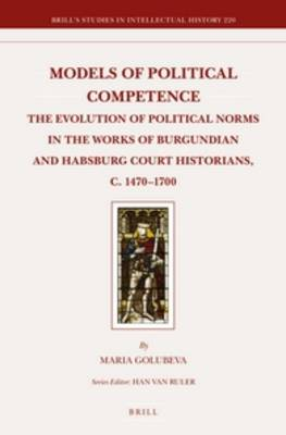Models of Political Competence: The Evolution of Political Norms in the Works of Burgundian and Habsburg Court Historians, c. 1470-1700 - Brill's Studies in Intellectual History 220 (Hardback)