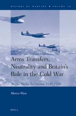 Arms Transfers, Neutrality and Britain's Role in the Cold War: Anglo-Swiss Relations 1945-1958 - History of Warfare 79 (Hardback)