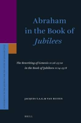 Abraham in the Book of <i>Jubilees</i>: The Rewriting of Genesis 11:26-25:10 in the Book of <i>Jubilees</i> 11:14-23:8 - Supplements to the Journal for the Study of Judaism 161 (Hardback)