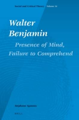 Walter Benjamin: Presence of Mind, Failure to Comprehend - Social and Critical Theory 14 (Hardback)