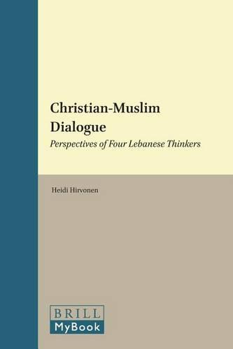 Christian-Muslim Dialogue: Perspectives of Four Lebanese Thinkers - History of Christian-Muslim Relations 18 (Hardback)