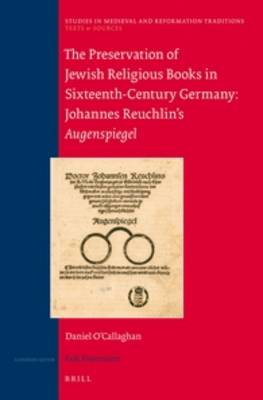 The Preservation of Jewish Religious Books in Sixteenth-Century Germany: Johannes Reuchlin's Augenspiegel - Studies in Medieval and Reformation Traditions / Texts and Sources 163/2 (Hardback)