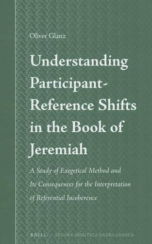 Understanding Participant-Reference Shifts in the Book of Jeremiah: A Study of Exegetical Method and its Consequences for the Interpretation of Referential Incoherence - Studia Semitica Neerlandica 60 (Hardback)