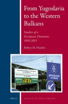 From Yugoslavia to the Western Balkans: Studies of a European Disunion, 1991-2011 - Balkan Studies Library 7 (Hardback)