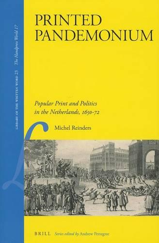 Printed Pandemonium: Popular Print and Politics in the Netherlands 1650-72 - Library of the Written Word - the Handpress World 23 (Hardback)