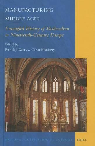 Manufacturing Middle Ages: Entangled History of Medievalism in Nineteenth-Century Europe - National Cultivation of Culture 6 (Hardback)