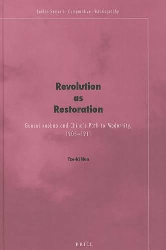 Revolution as Restoration: Guocui xuebao and China's Path to Modernity, 1905-1911 - Leiden Series in Comparative Historiography 6 (Hardback)