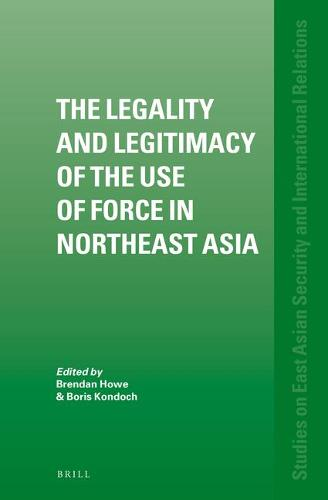 The Legality and Legitimacy of the Use of Force in Northeast Asia - Studies on East Asian Security and International Relations 2 (Hardback)