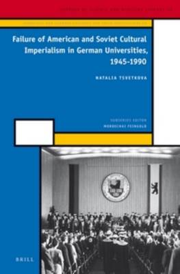Failure of American and Soviet Cultural Imperialism in German Universities, 1945-1990 - History of Science and Medicine Library / Scientific and Learned Cultures and Their Institutions 38/10 (Hardback)