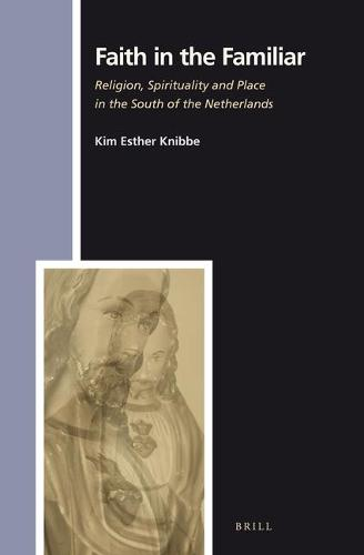 Faith in the Familiar: Religion, Spirituality and Place in the South of the Netherlands - Numen Book Series 143 (Hardback)