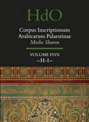 Corpus Inscriptionum Arabicarum Palaestinae, Volume Five: H-I - Handbook of Oriental Studies. Section 1 The Near and Middle East / Corpus Inscriptionum Arabicarum Palaestinae 30/5 (Hardback)