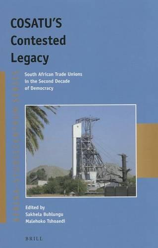 COSATU'S Contested Legacy: South African Trade Unions in the Second Decade of Democracy - Afrika-Studiecentrum Series 28 (Paperback)