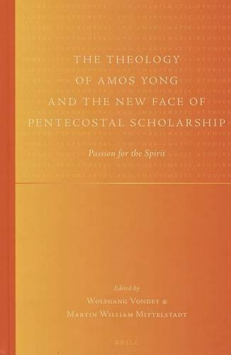 The Theology of Amos Yong and the New Face of Pentecostal Scholarship: Passion for the Spirit (Hardback)