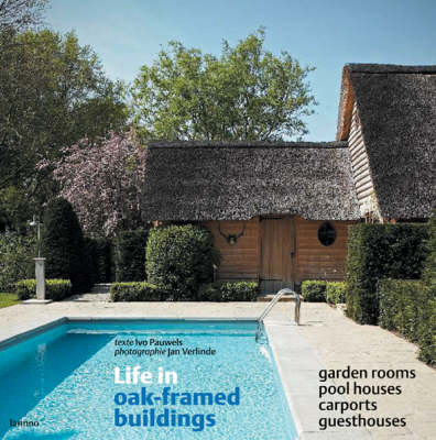 Life in Oak-framed Buildings: Garden Rooms, Pool Houses, Carports, Guesthouses (Hardback)