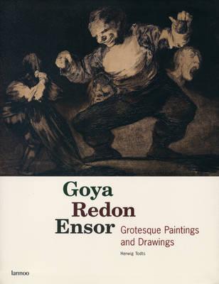Goya, Redon, Ensor: Grotesque Paintings and Drawings (Hardback)