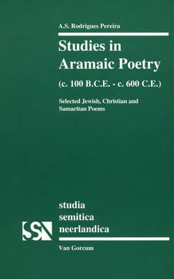 Studies in Aramaic Poetry (c. 100 B.C.E.-c. 600 C.E.): Selected Jewish, Christian and Samaritan Poems - Studia Semitica Neerlandica 34 (Paperback)
