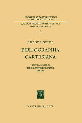 Bibliographia Cartesiana: A Critical Guide to the Descartes Literature 1800-1960 - International Archives of the History of Ideas / Archives Internationales d'Histoire des Idees 5 (Paperback)