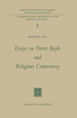 Essays on Pierre Bayle and Religious Controversy - International Archives of the History of Ideas / Archives Internationales d'Histoire des Idees 8 (Hardback)