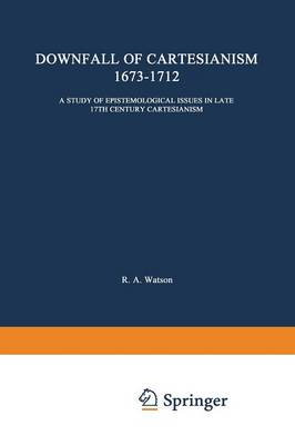 The Downfall of Cartesianism 1673-1712: A Study of Epistemological Issues in Late 17th Century Cartesianism - International Archives of the History of Ideas / Archives Internationales d'Histoire des Idees 11 (Paperback)