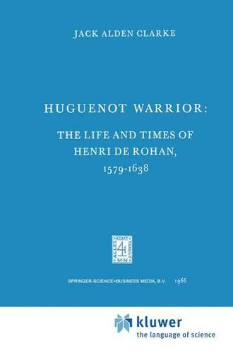 Huguenot Warrior: The Life and Times of Henri de Rohan, 1579-1638 - International Archives of the History of Ideas / Archives Internationales d'Histoire des Idees 17 (Hardback)