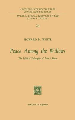 Peace Among the Willows: The Political Philosophy of Francis Bacon - International Archives of the History of Ideas / Archives Internationales d'Histoire des Idees 24 (Hardback)
