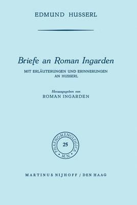 Briefe an Roman Ingarden: Mit Erlauterungen und Erinnerungen an Husserl - Phaenomenologica 25 (Paperback)
