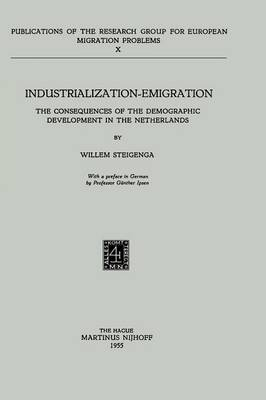 Industrialization Emigration: The Consequences of the Demographic Development in the Netherlands - Research Group for European Migration Problems 10 (Paperback)