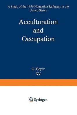 Acculturation and Occupation: A Study of the 1956 Hungarian Refugees in the United States - Research Group for European Migration Problems 15 (Paperback)