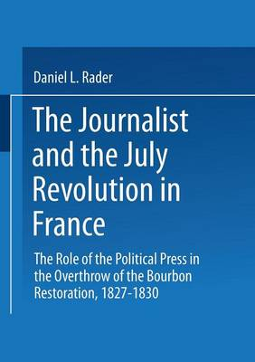 The Journalists and the July Revolution in France: The Role of the Political Press in the Overthrow of the Bourbon Restoration, 1827-1830 (Paperback)
