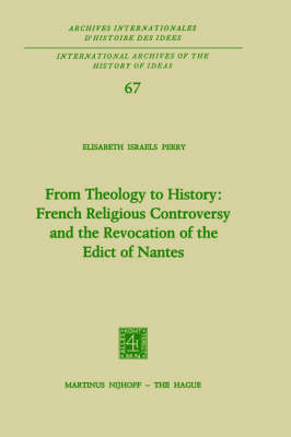 From Theology to History: French Religious Controversy and the Revocation of the Edict of Nantes: French Religious Controversy and the Revocation of the Edict of Nantes - International Archives of the History of Ideas / Archives Internationales d'Histoire des Idees 67 (Hardback)