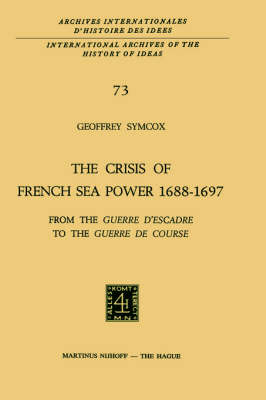 The Crisis of French Sea Power, 1688-1697: From the Guerre d'Escadre to the Guerre de Course - International Archives of the History of Ideas / Archives Internationales d'Histoire des Idees 73 (Hardback)