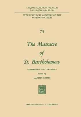The Massacre of St. Bartholomew: Reappraisals and Documents - International Archives of the History of Ideas / Archives Internationales d'Histoire des Idees 75 (Hardback)