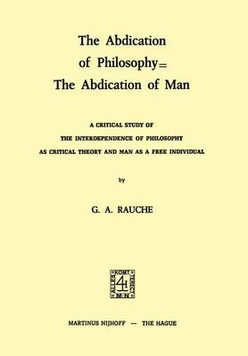 The Abdication of Philosophy = The Abdication of Man: A Critical Study of the Interdependence of Philosophy as Critical Theory and Man as a Free Individual (Paperback)
