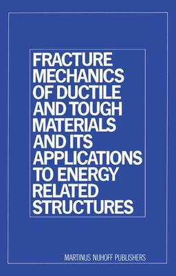 Fracture Mechanics of Ductile and Tough Materials and its Applications to Energy Related Structures: Proceedings of the USA-Japan Joint Seminar Held at Hyama, Japan November 12-16, 1979 (Hardback)