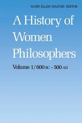 A History of Women Philosophers: Ancient Women Philosophers 600 B.C. - 500 A.D. - History of Women Philosophers 1 (Paperback)