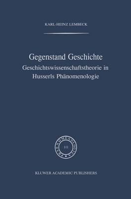 Gegenstand Geschichte: Geschichtswissenschaftstheorie in Husserls Phanomenologie - Phaenomenologica 111 (Hardback)