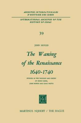 The Waning of the Renaissance 1640-1740: Studies in the Thought and Poetry of Henry More, John Norris and Isaac Watts - International Archives of the History of Ideas / Archives Internationales d'Histoire des Idees 39 (Hardback)