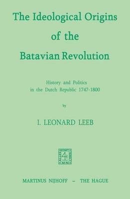 The Ideological Origins of the Batavian Revolution: History and Politics in the Dutch Republic 1747-1800 (Paperback)