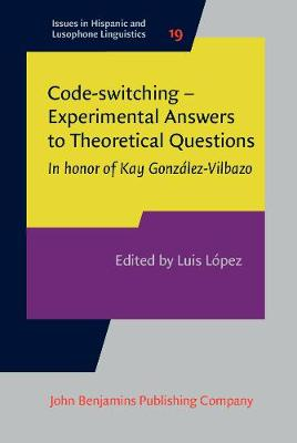 Code-switching - Experimental Answers to Theoretical Questions: In honor of Kay Gonzalez-Vilbazo - Issues in Hispanic and Lusophone Linguistics 19 (Hardback)