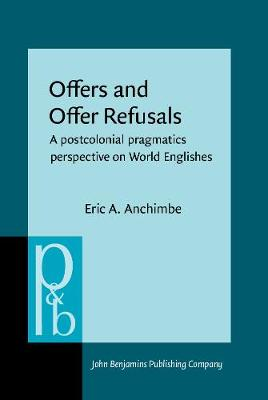 Offers and Offer Refusals: A postcolonial pragmatics perspective on World Englishes - Pragmatics & Beyond New Series 298 (Hardback)