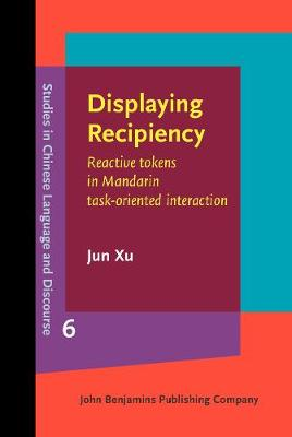 Displaying Recipiency: Reactive tokens in Mandarin task-oriented interaction - Studies in Chinese Language and Discourse 6 (Hardback)