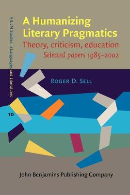 A Humanizing Literary Pragmatics: Theory, criticism, education. Selected papers 1985-2002 - FILLM Studies in Languages and Literatures 10 (Hardback)