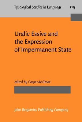 Uralic Essive and the Expression of Impermanent State - Typological Studies in Language 119 (Hardback)