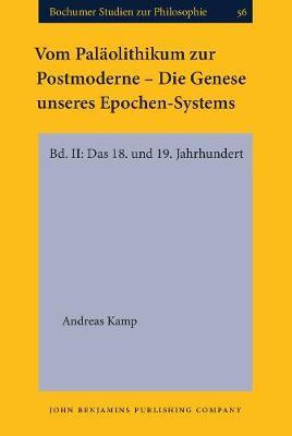 Vom Palaolithikum zur Postmoderne - Die Genese unseres Epochen-Systems: Bd. II: Das 18. und 19. Jahrhundert - Bochumer Studien zur Philosophie 56 (Hardback)