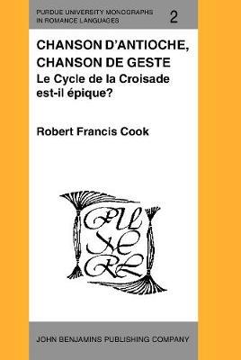 Chanson d'Antioche, chanson de geste: Le Cycle de la Croisade est-il epique? - Purdue University Monographs in Romance Languages 2 (Hardback)
