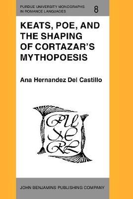 Keats, Poe, and the Shaping of Cortazar's Mythopoesis - Purdue University Monographs in Romance Languages 8 (Hardback)